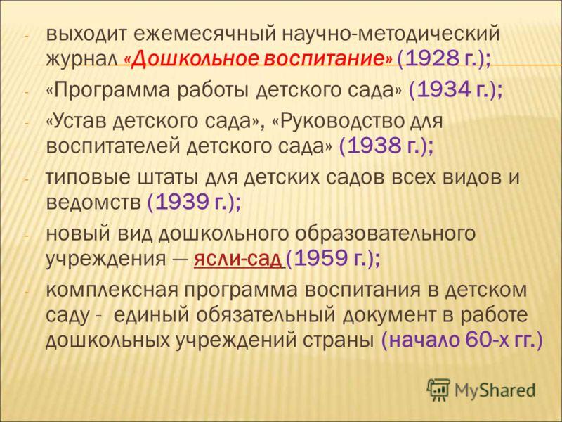 - выходит ежемесячный научно-методический журнал «Дошкольное воспитание» (1928 г.); - «Программа работы детского сада» (1934 г.); - «Устав детского сада», «Руководство для воспитателей детского сада» (1938 г.); - типовые штаты для детских садов всех