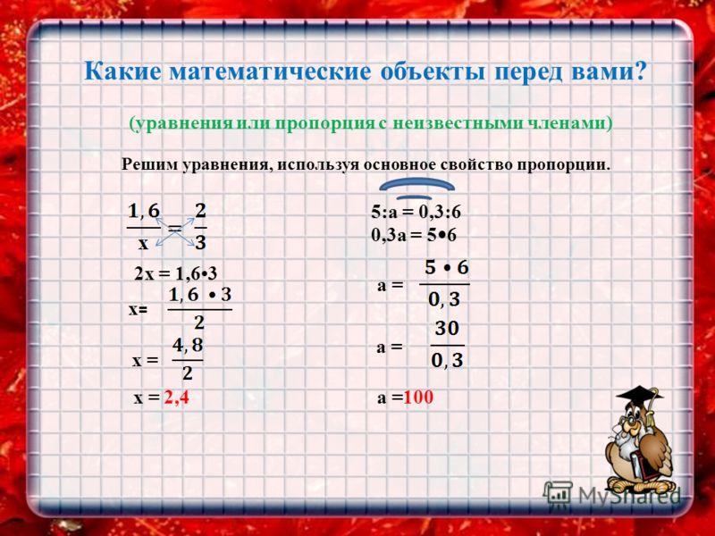 Какие математические объекты перед вами? (уравнения или пропорция с неизвестными членами) Решим уравнения, используя основное свойство пропорции. 2х = 1,63 x= x= х = x = 2,4 5:a = 0,3:6 0,3a = 5 6 a = a =100