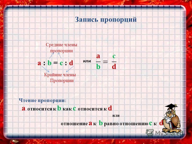 Запись пропорций Средние члены a : b = c : d или пропорции Крайние члены Пропорции Чтение пропорции : а относится к b как с относится к d или отношение а к b равно отношению с к d