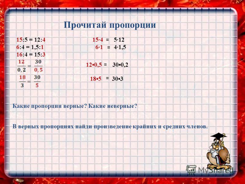 Прочитай пропорции 15:5 = 12:4 6:4 = 1,5:1 16:4 = 15:3 Какие пропорции верные? Какие неверные? В верных пропорциях найди произведение крайних и средних членов. 120,5 300,2 185 303 154 512 61 41,5 = = = =