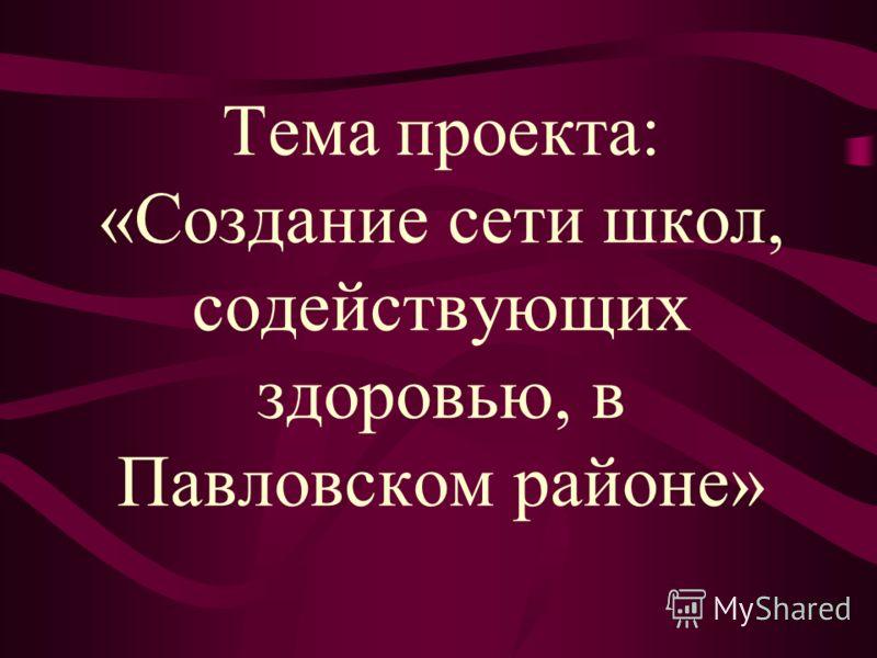 Тема проекта: «Создание сети школ, содействующих здоровью, в Павловском районе»