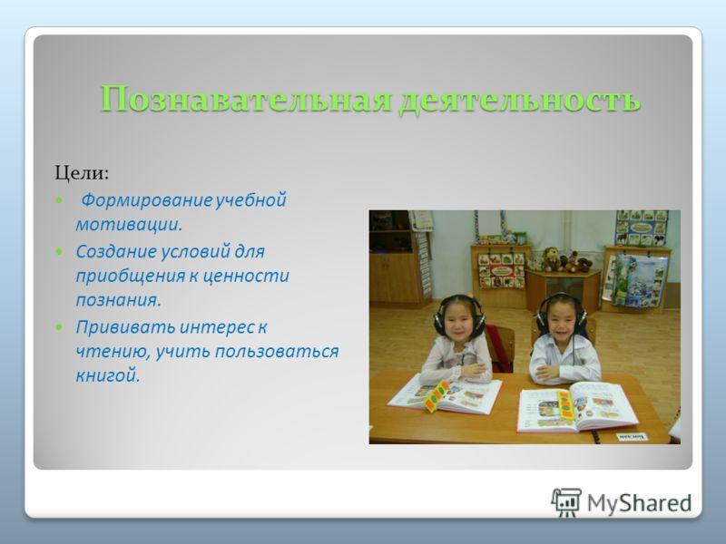 Познавательная деятельность Цели: Формирование учебной мотивации. Создание условий для приобщения к ценности познания. Прививать интерес к чтению, учить пользоваться книгой.