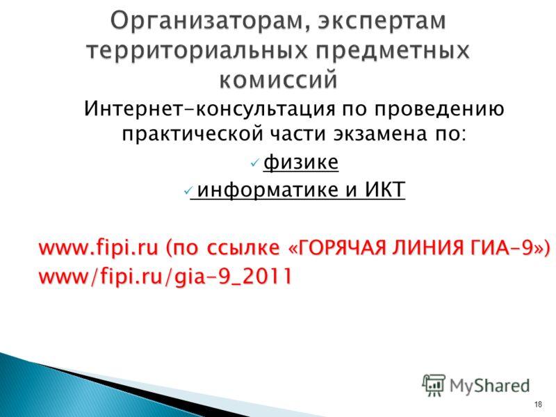 Интернет-консультация по проведению практической части экзамена по: физике информатике и ИКТ www.fiрi.ru (по ссылке «ГОРЯЧАЯ ЛИНИЯ ГИА-9») www/fipi.ru/gia-9_2011 18