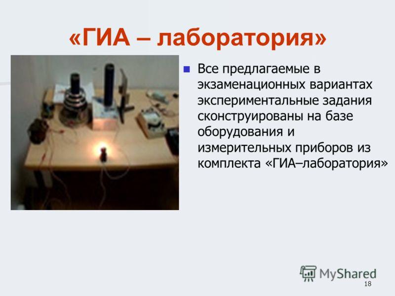 18 «ГИА – лаборатория» Все предлагаемые в экзаменационных вариантах экспериментальные задания сконструированы на базе оборудования и измерительных приборов из комплекта «ГИА–лаборатория»