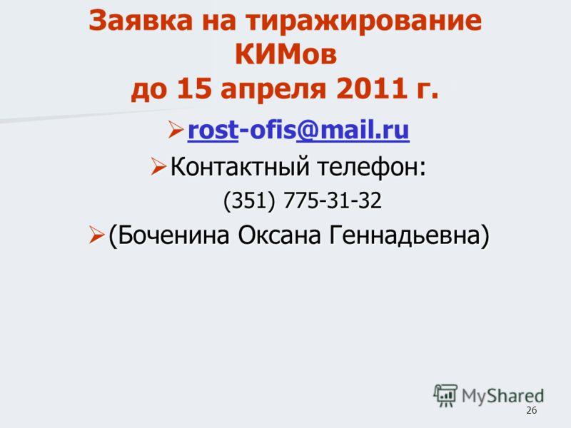 26 Заявка на тиражирование КИМов до 15 апреля 2011 г. rost-ofis@mail.ru rost@mail.ru Контактный телефон: Контактный телефон: (351) 775-31-32 (Боченина Оксана Геннадьевна) (Боченина Оксана Геннадьевна)