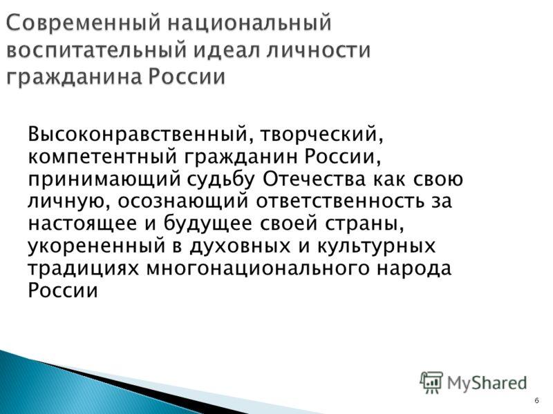 6 Современный национальный воспитательный идеал личности гражданина России Высоконравственный, творческий, компетентный гражданин России, принимающий судьбу Отечества как свою личную, осознающий ответственность за настоящее и будущее своей страны, ук
