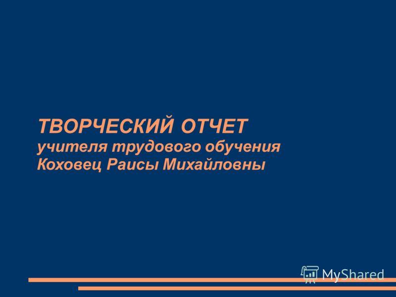 ТВОРЧЕСКИЙ ОТЧЕТ учителя трудового обучения Коховец Раисы Михайловны