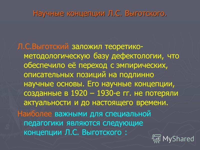 Научные концепции Л.С. Выготского. Л.С.Выготский заложил теоретико- методологическую базу дефектологии, что обеспечило её переход с эмпирических, описательных позиций на подлинно научные основы. Его научные концепции, созданные в 1920 – 1930-е гг. не