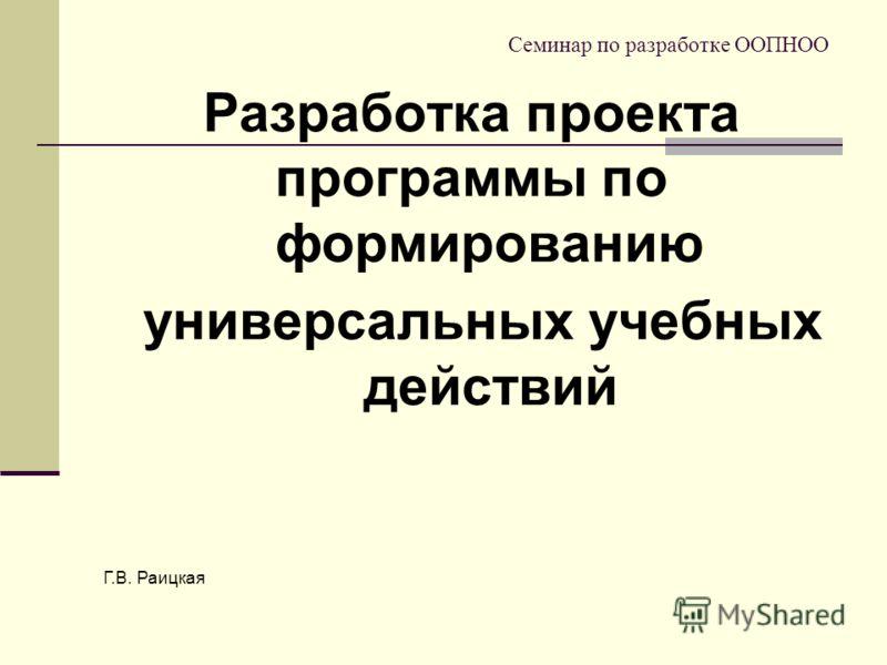 Семинар по разработке ООПНОО Разработка проекта программы по формированию универсальных учебных действий Г.В. Раицкая