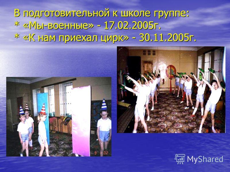 В подготовительной к школе группе: * «Мы-военные» - 17.02.2005г. * «К нам приехал цирк» - 30.11.2005г.