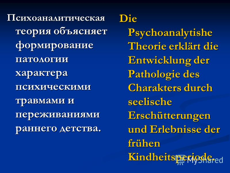 Психоаналитическая теория объясняет формирование патологии характера психическими травмами и переживаниями раннего детства. Die Psychoanalytishe Theorie erklärt die Entwicklung der Pathologie des Charakters durch seelische Erschütterungen und Erlebni