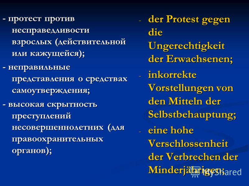 - протест против несправедливости взрослых (действительной или кажущейся); - неправильные представления о средствах самоутверждения; - высокая скрытность преступлений несовершеннолетних (для правоохранительных органов); - der Protest gegen die Ungere