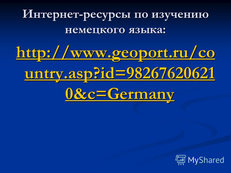 Интернет-ресурсы по изучению немецкого языка: http://www.geoport.ru/co untry.asp?id=98267620621 0&c=Germany http://www.geoport.ru/co untry.asp?id=98267620621 0&c=Germany