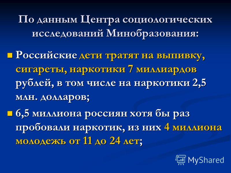По данным Центра социологических исследований Минобразования: Российские дети тратят на выпивку, сигареты, наркотики 7 миллиардов рублей, в том числе на наркотики 2,5 млн. долларов; Российские дети тратят на выпивку, сигареты, наркотики 7 миллиардов