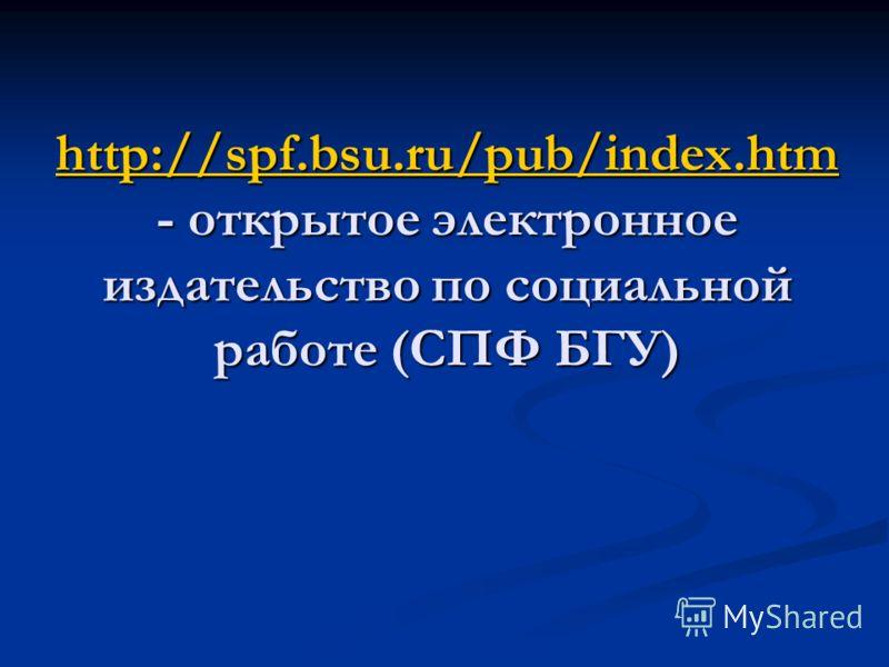 http://spf.bsu.ru/pub/index.htm http://spf.bsu.ru/pub/index.htm - открытое электронное издательство по социальной работе (СПФ БГУ) http://spf.bsu.ru/pub/index.htm