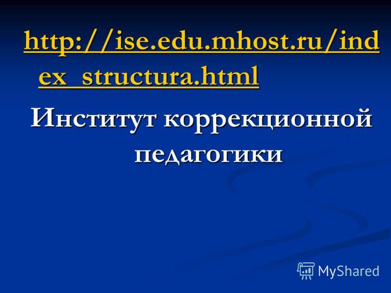 http://ise.edu.mhost.ru/ind ex_structura.html http://ise.edu.mhost.ru/ind ex_structura.html Институт коррекционной педагогики