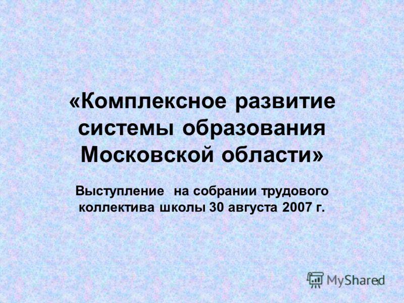 1 «Комплексное развитие системы образования Московской области» Выступление на собрании трудового коллектива школы 30 августа 2007 г.