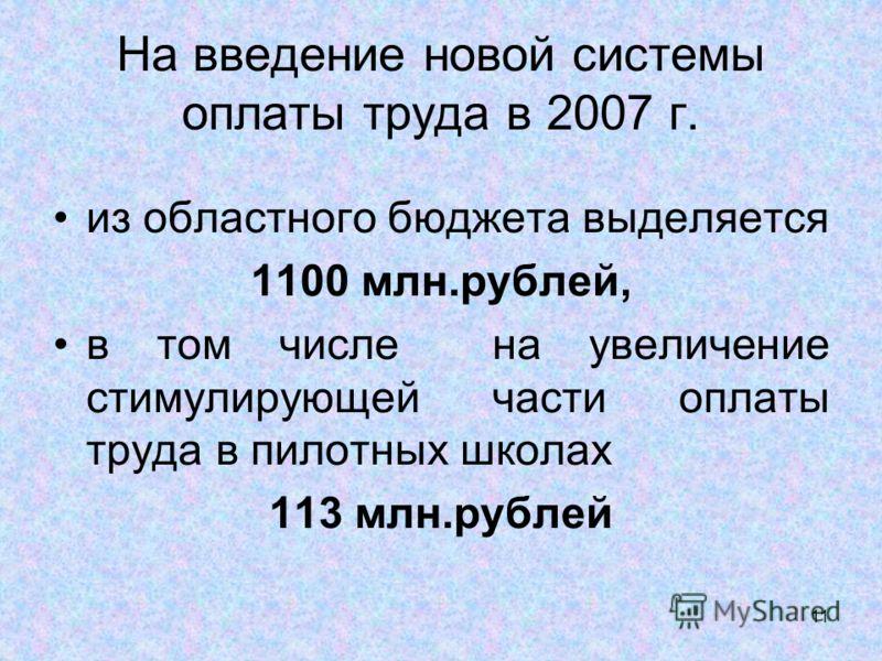 11 На введение новой системы оплаты труда в 2007 г. из областного бюджета выделяется 1100 млн.рублей, в том числе на увеличение стимулирующей части оплаты труда в пилотных школах 113 млн.рублей