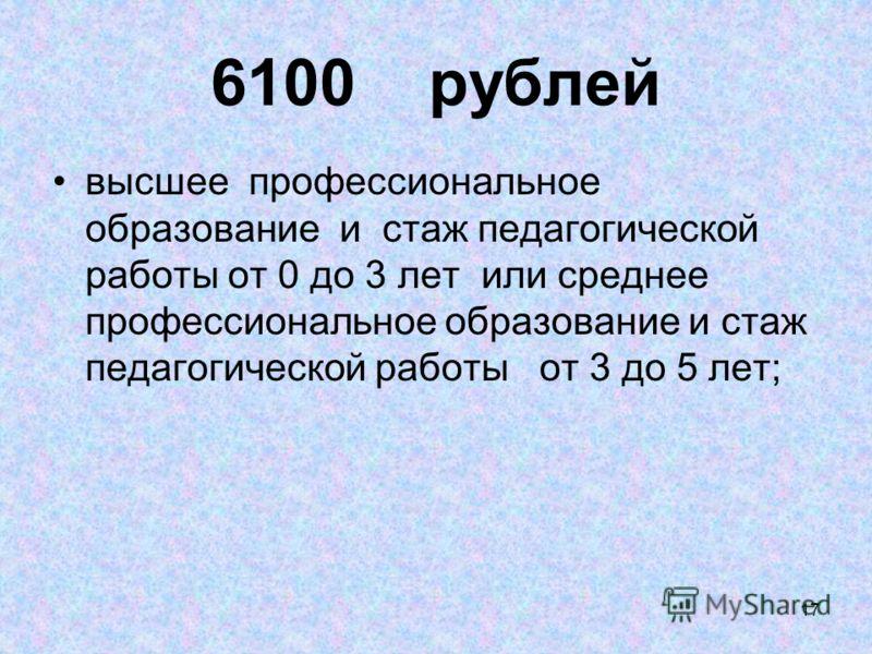 17 6100 рублей высшее профессиональное образование и стаж педагогической работы от 0 до 3 лет или среднее профессиональное образование и стаж педагогической работы от 3 до 5 лет;