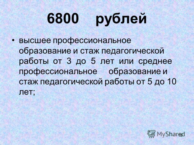 18 6800 рублей высшее профессиональное образование и стаж педагогической работы от 3 до 5 лет или среднее профессиональное образование и стаж педагогической работы от 5 до 10 лет;