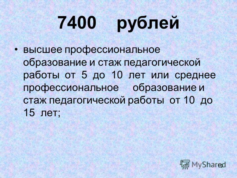 19 7400 рублей высшее профессиональное образование и стаж педагогической работы от 5 до 10 лет или среднее профессиональное образование и стаж педагогической работы от 10 до 15 лет;
