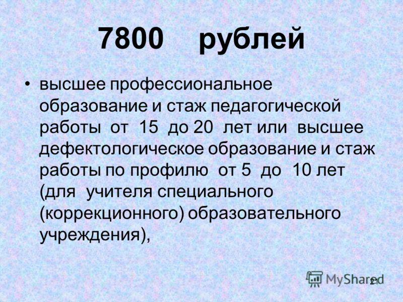 21 7800 рублей высшее профессиональное образование и стаж педагогической работы от 15 до 20 лет или высшее дефектологическое образование и стаж работы по профилю от 5 до 10 лет (для учителя специального (коррекционного) образовательного учреждения),