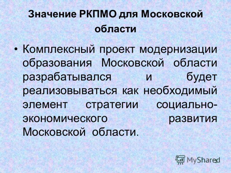 3 Значение РКПМО для Московской области Комплексный проект модернизации образования Московской области разрабатывался и будет реализовываться как необходимый элемент стратегии социально- экономического развития Московской области.
