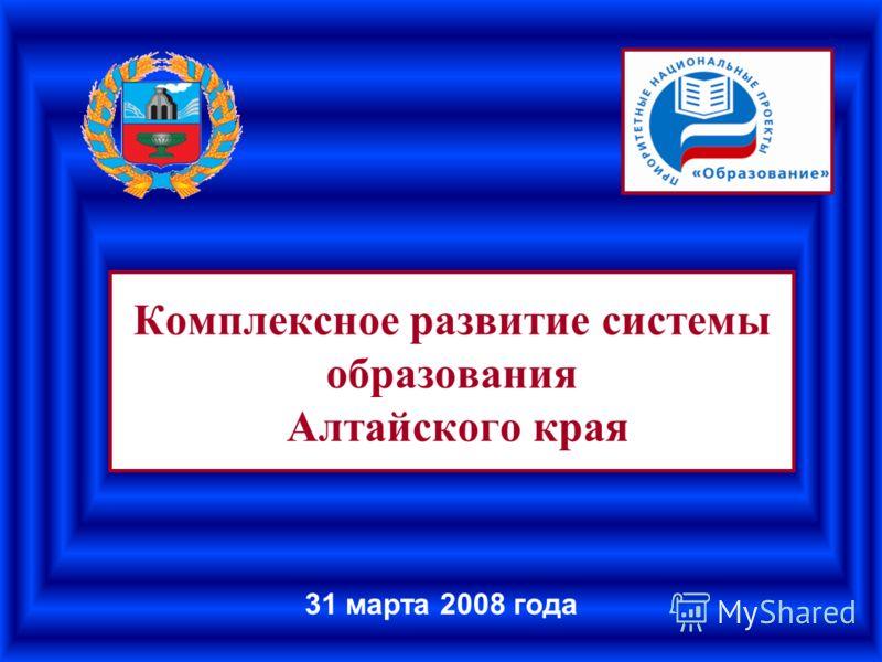 Комплексное развитие системы образования Алтайского края 31 марта 2008 года