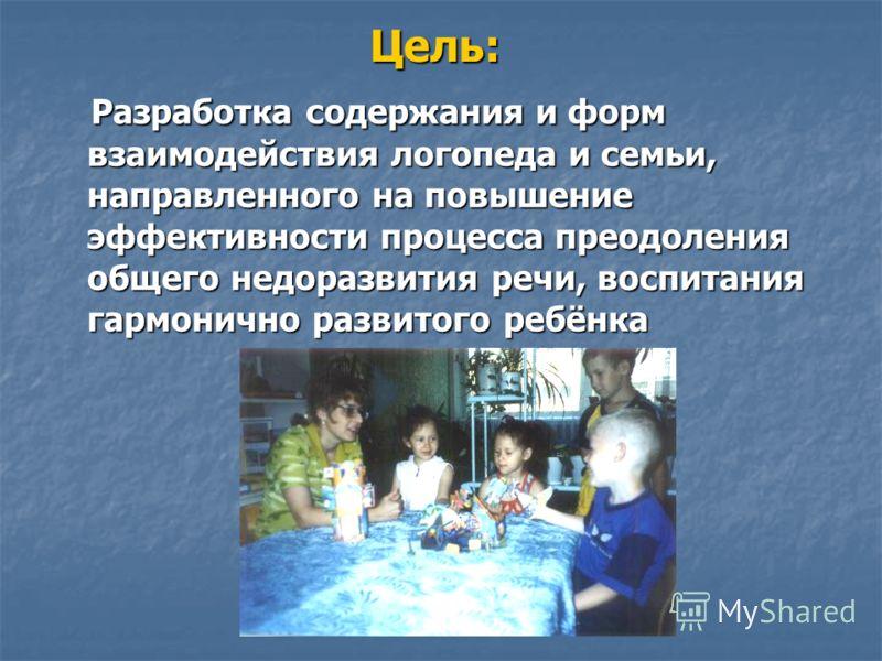 Цель: Разработка содержания и форм взаимодействия логопеда и семьи, направленного на повышение эффективности процесса преодоления общего недоразвития речи, воспитания гармонично развитого ребёнка Разработка содержания и форм взаимодействия логопеда и