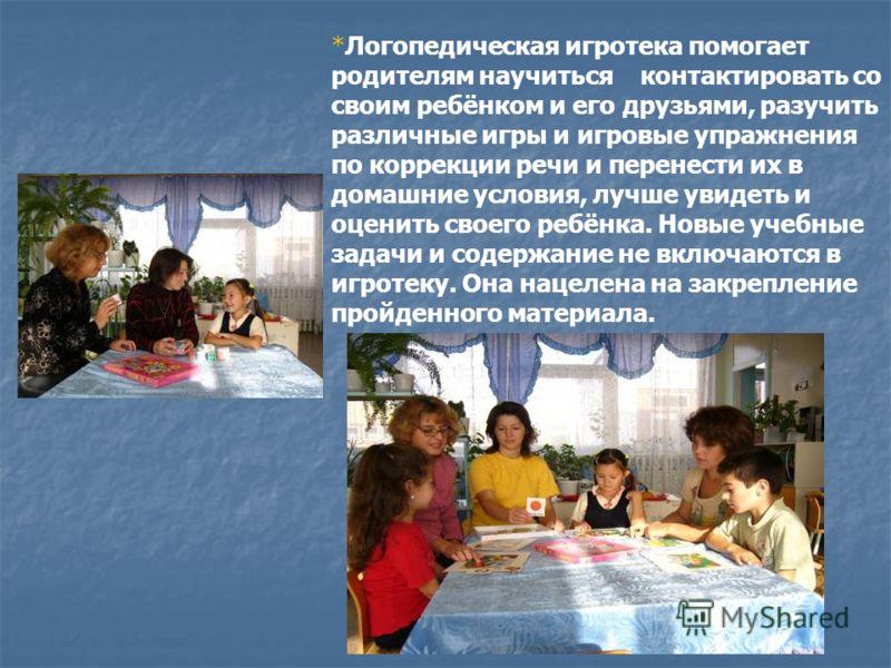 *Логопедическая игротека помогает родителям научиться контактировать со своим ребёнком и его друзьями, разучить различные игры и игровые упражнения по коррекции речи и перенести их в домашние условия, лучше увидеть и оценить своего ребёнка. Новые уче