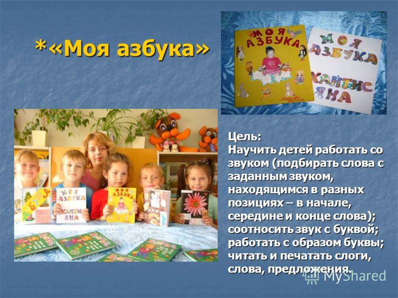 *«Моя азбука» Цель: Научить детей работать со звуком (подбирать слова с заданным звуком, находящимся в разных позициях – в начале, середине и конце слова); соотносить звук с буквой; работать с образом буквы; читать и печатать слоги, слова, предложени