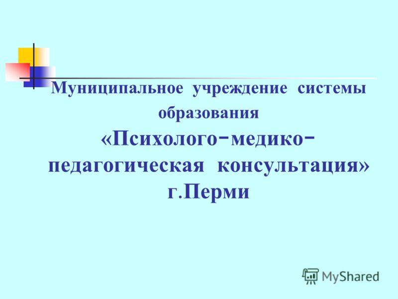 Муниципальное учреждение системы образования «Психолого - медико - педагогическая консультация» г. Перми