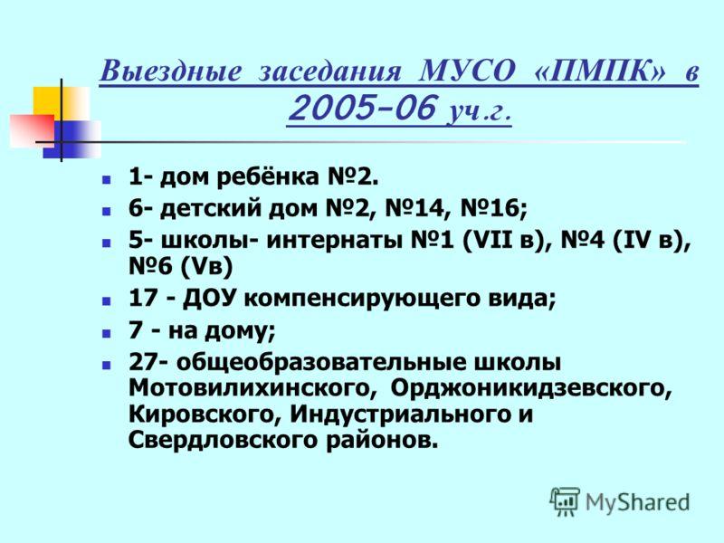 Выездные заседания МУСО «ПМПК» в 2005-06 уч. г. 1- дом ребёнка 2. 6- детский дом 2, 14, 16; 5- школы- интернаты 1 (VII в), 4 (IV в), 6 (Vв) 17 - ДОУ компенсирующего вида; 7 - на дому; 27- общеобразовательные школы Мотовилихинского, Орджоникидзевского