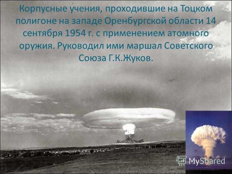 Корпусные учения, проходившие на Тоцком полигоне на западе Оренбургской области 14 сентября 1954 г. с применением атомного оружия. Руководил ими маршал Советского Союза Г.К.Жуков.