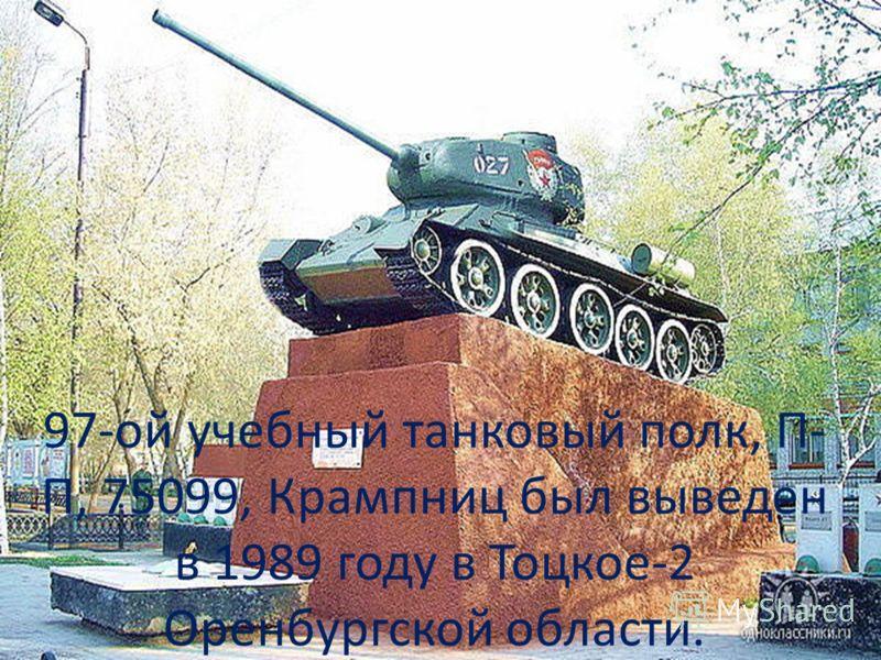 97-ой учебный танковый полк, П- П, 75099, Крампниц был выведен в 1989 году в Тоцкое-2 Оренбургской области.