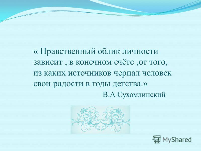 « Нравственный облик личности зависит, в конечном счёте,от того, из каких источников черпал человек свои радости в годы детства.» В.А Сухомлинский