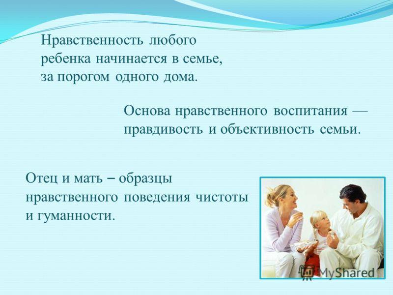 Основа нравственного воспитания правдивость и объективность семьи. Отец и мать – образцы нравственного поведения чистоты и гуманности. Нравственность любого ребенка начинается в семье, за порогом одного дома.
