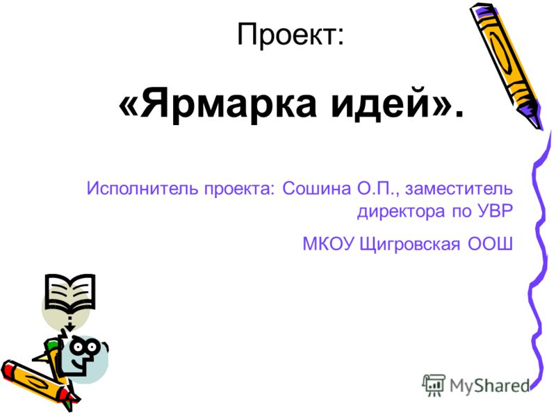 Проект: «Ярмарка идей». Исполнитель проекта: Сошина О.П., заместитель директора по УВР МКОУ Щигровская ООШ