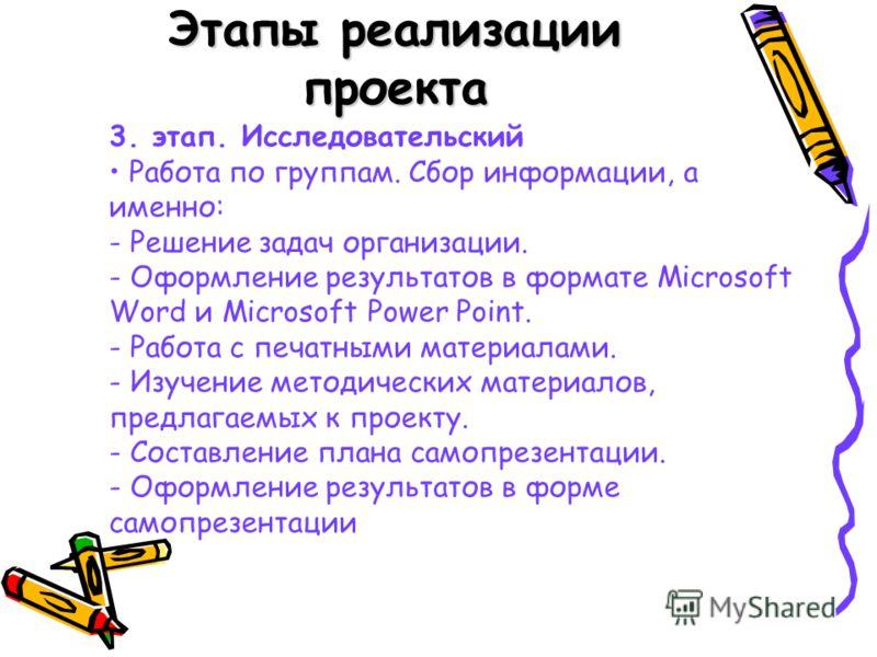 Этапы реализации проекта 3. этап. Исследовательский Работа по группам. Сбор информации, а именно: - Решение задач организации. - Оформление результатов в формате Microsoft Word и Microsoft Power Point. - Работа с печатными материалами. - Изучение мет