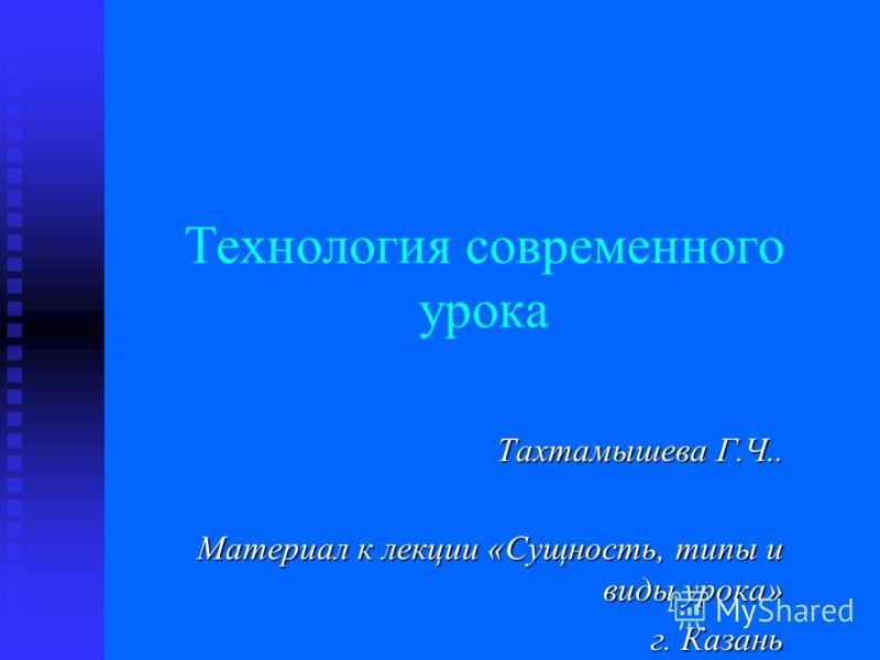 Технология современного урока Тахтамышева Г.Ч.. Материал к лекции «Сущность, типы и виды урока» г. Казань