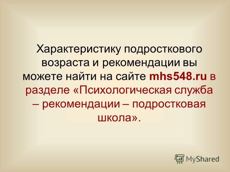 Характеристику подросткового возраста и рекомендации вы можете найти на сайте mhs548.ru в разделе «Психологическая служба – рекомендации – подростковая школа».