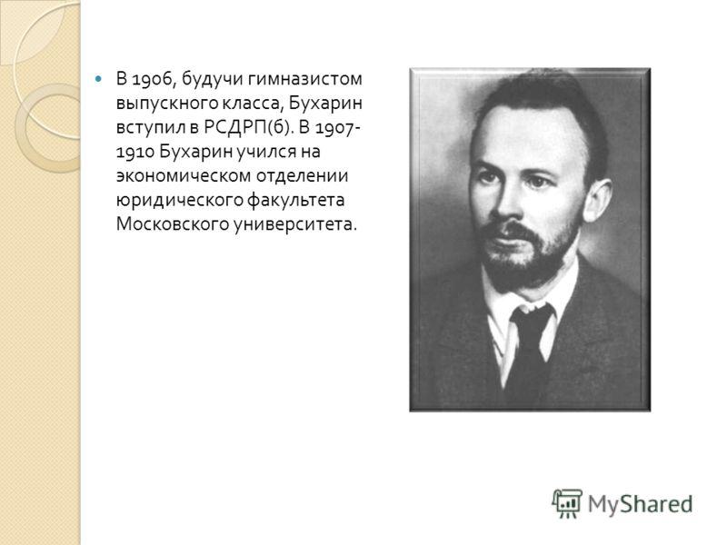 В 1906, будучи гимназистом выпускного класса, Бухарин вступил в РСДРП ( б ). В 1907- 1910 Бухарин учился на экономическом отделении юридического факультета Московского университета.