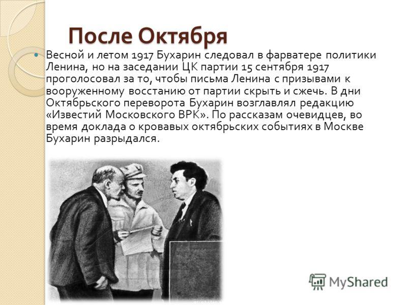 После Октября Весной и летом 1917 Бухарин следовал в фарватере политики Ленина, но на заседании ЦК партии 15 сентября 1917 проголосовал за то, чтобы письма Ленина с призывами к вооруженному восстанию от партии скрыть и сжечь. В дни Октябрьского перев
