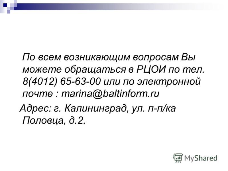 По всем возникающим вопросам Вы можете обращаться в РЦОИ по тел. 8(4012) 65-63-00 или по электронной почте : marina@baltinform.ru Адрес: г. Калининград, ул. п-п/ка Половца, д.2.