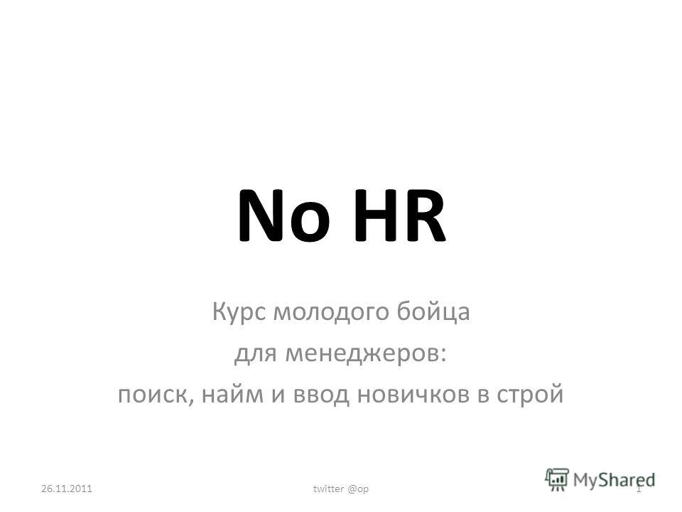 No HR Курс молодого бойца для менеджеров: поиск, найм и ввод новичков в строй 26.11.2011twitter @op1