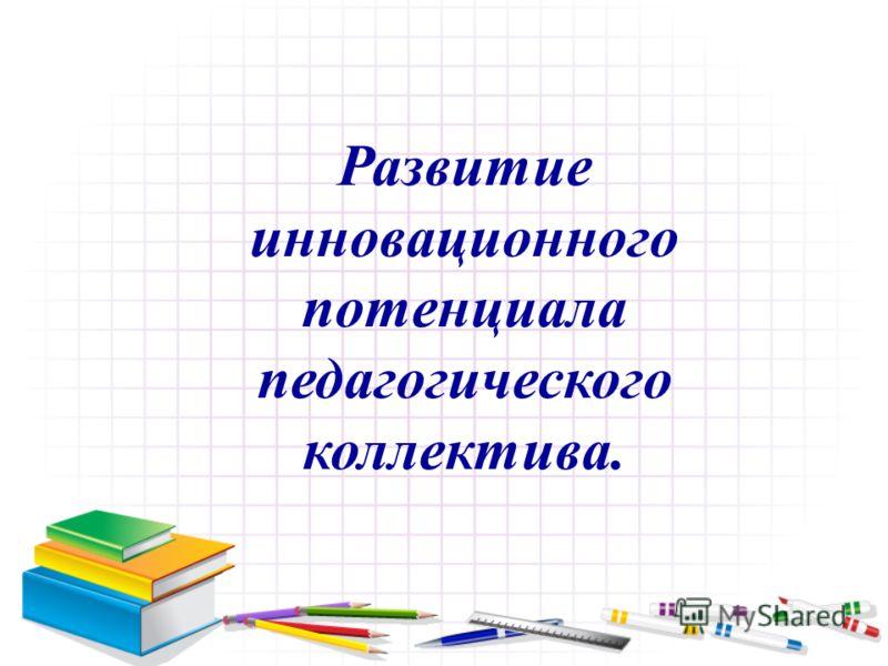 Развитие инновационного потенциала педагогического коллектива.