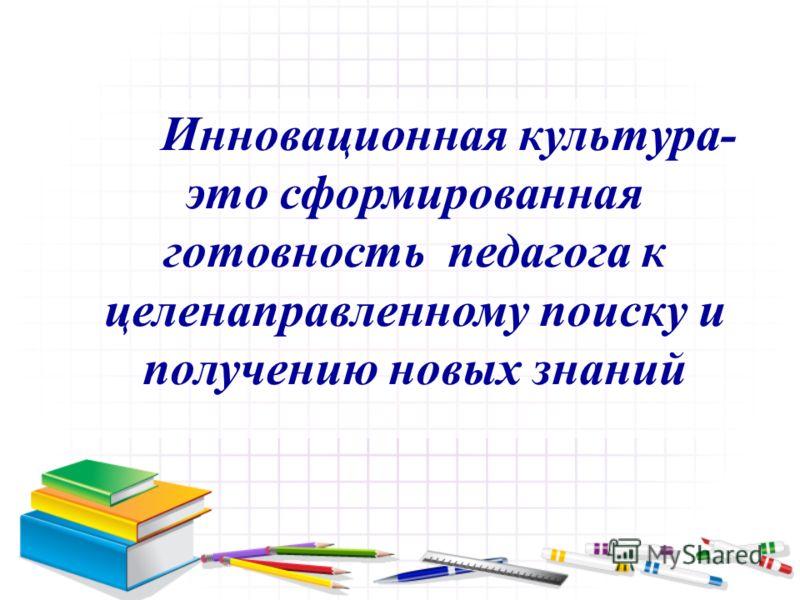 Инновационная культура- это сформированная готовность педагога к целенаправленному поиску и получению новых знаний