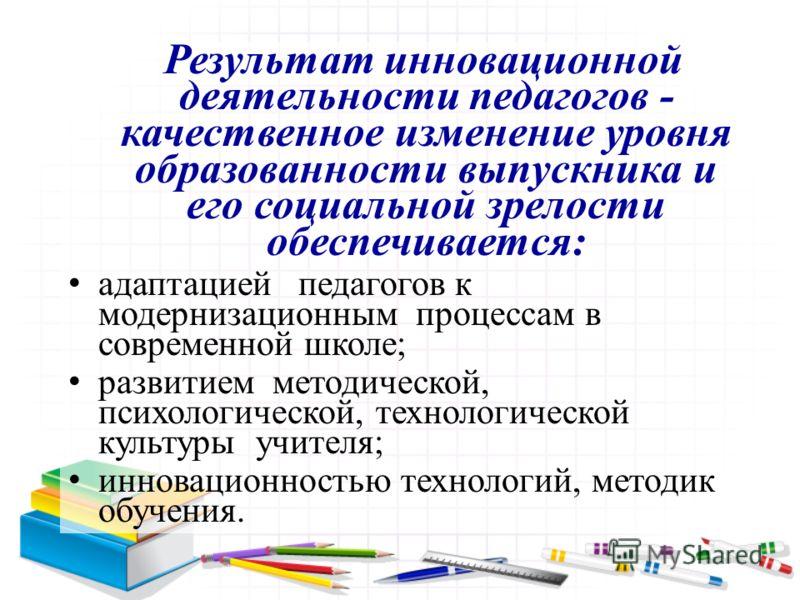Результат инновационной деятельности педагогов - качественное изменение уровня образованности выпускника и его социальной зрелости обеспечивается: адаптацией педагогов к модернизационным процессам в современной школе; развитием методической, психолог