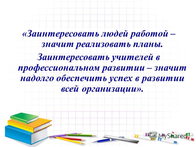«Заинтересовать людей работой – значит реализовать планы. Заинтересовать учителей в профессиональном развитии – значит надолго обеспечить успех в развитии всей организации».
