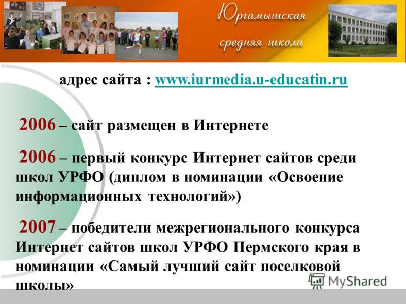 адрес сайта : www.iurmedia.u-educatin.ruwww.iurmedia.u-educatin.ru 2006 – сайт размещен в Интернете 2006 – первый конкурс Интернет сайтов среди школ УРФО (диплом в номинации «Освоение информационных технологий») 2007 – победители межрегионального кон